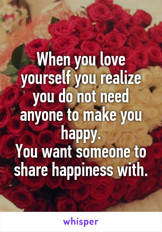 When you love yourself you realize you do not need anyone to make you happy. You want someone to share happiness with.