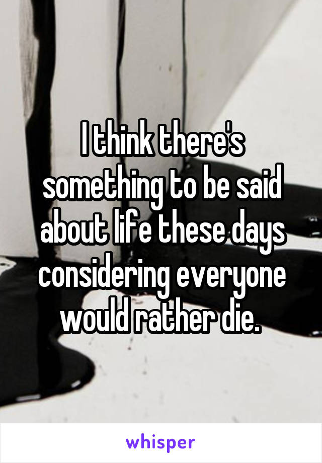 I think there's something to be said about life these days considering everyone would rather die.