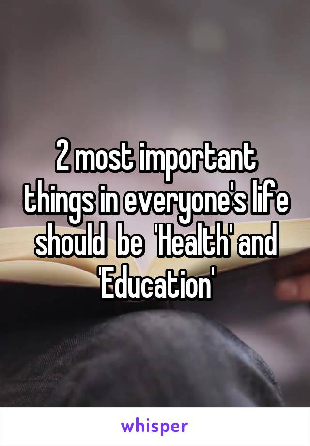 2 most important things in everyone's life should  be  'Health' and 'Education'
