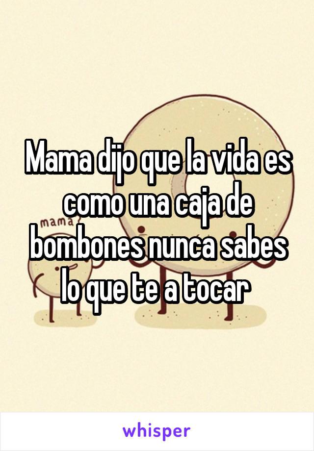 Mama dijo que la vida es como una caja de bombones nunca sabes lo que te a tocar