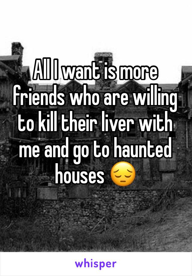 All I want is more friends who are willing to kill their liver with me and go to haunted houses 😔