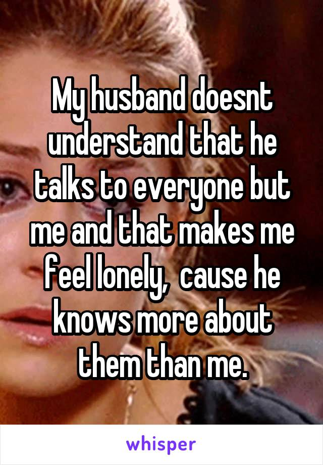 My husband doesnt understand that he talks to everyone but me and that makes me feel lonely,  cause he knows more about them than me.
