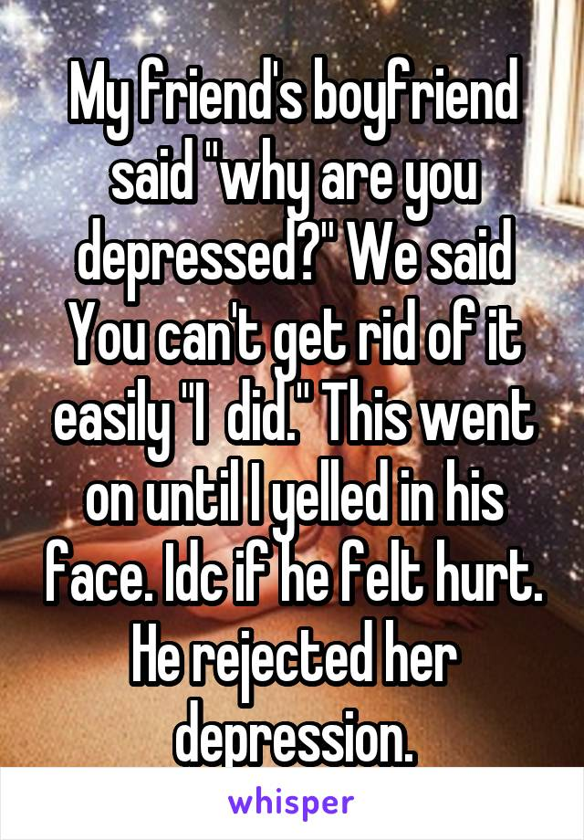 """My friend's boyfriend said """"why are you depressed?"""" We said You can't get rid of it easily """"I  did."""" This went on until I yelled in his face. Idc if he felt hurt. He rejected her depression."""