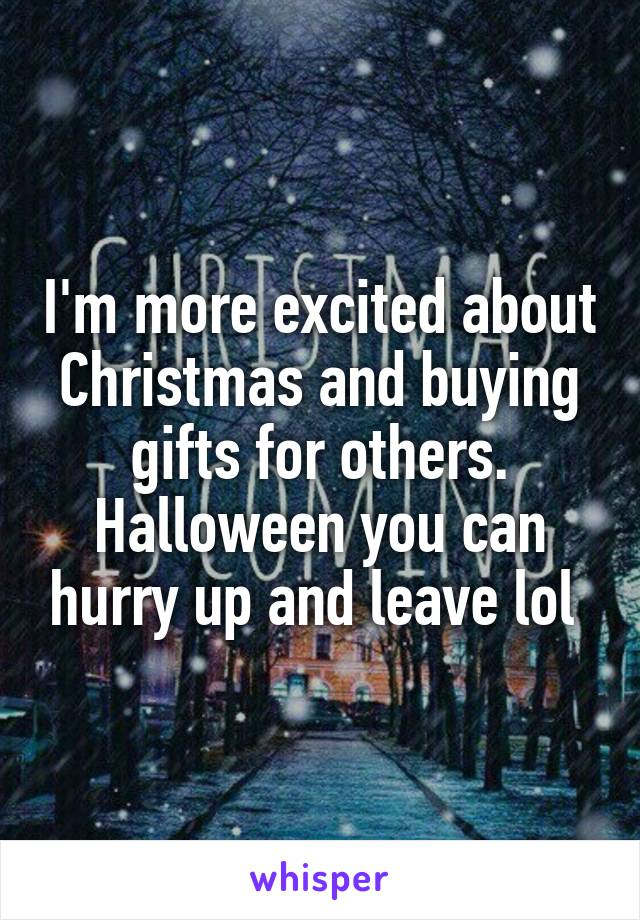 I'm more excited about Christmas and buying gifts for others. Halloween you can hurry up and leave lol