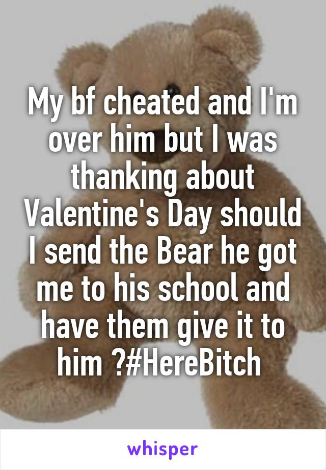 My bf cheated and I'm over him but I was thanking about Valentine's Day should I send the Bear he got me to his school and have them give it to him ?#HereBitch