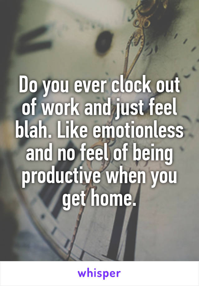 Do you ever clock out of work and just feel blah. Like emotionless and no feel of being productive when you get home.