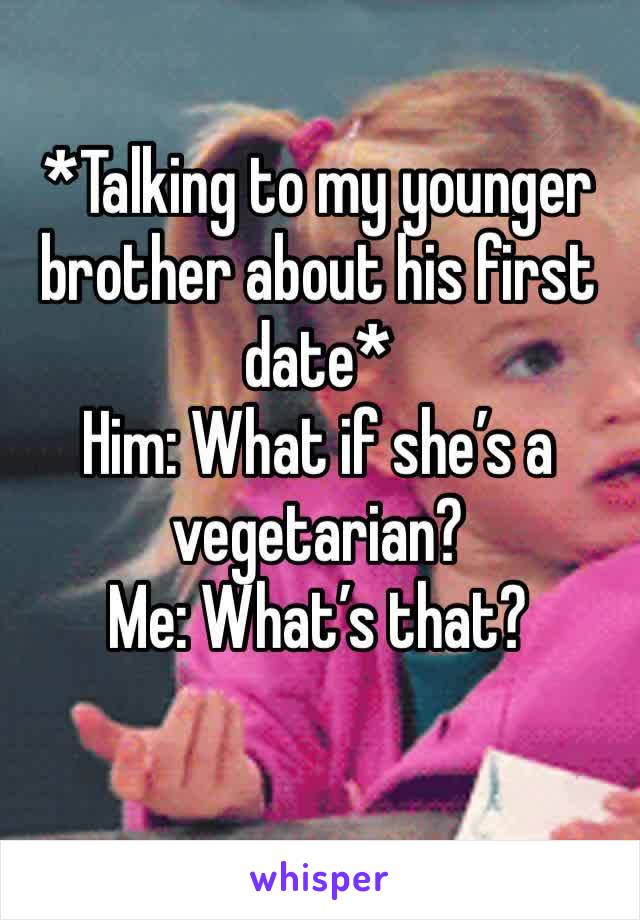 *Talking to my younger brother about his first date* Him: What if she's a vegetarian? Me: What's that?