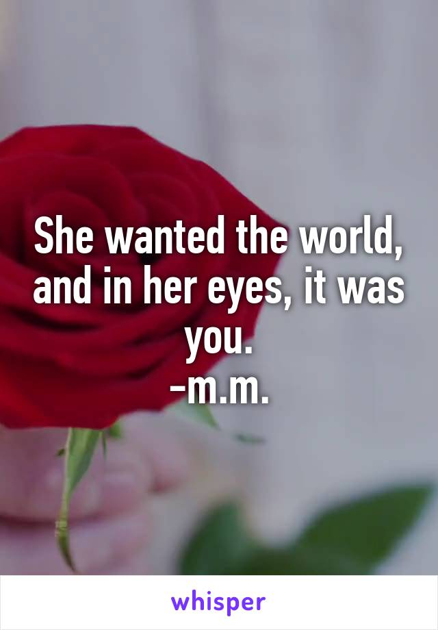 She wanted the world, and in her eyes, it was you. -m.m.