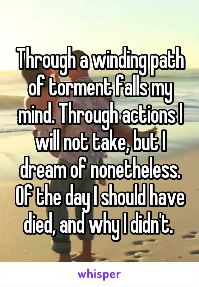 Through a winding path of torment falls my mind. Through actions I will not take, but I dream of nonetheless. Of the day I should have died, and why I didn't.