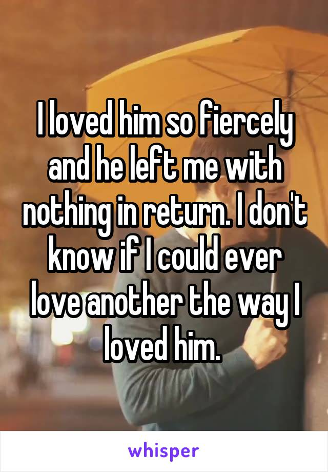 I loved him so fiercely and he left me with nothing in return. I don't know if I could ever love another the way I loved him.