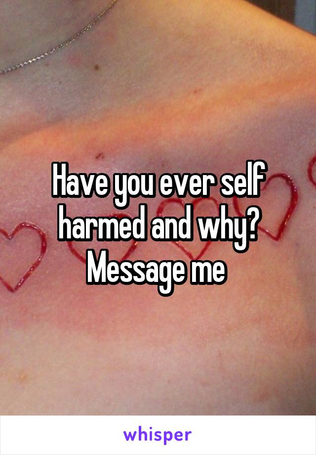 Have you ever self harmed and why? Message me