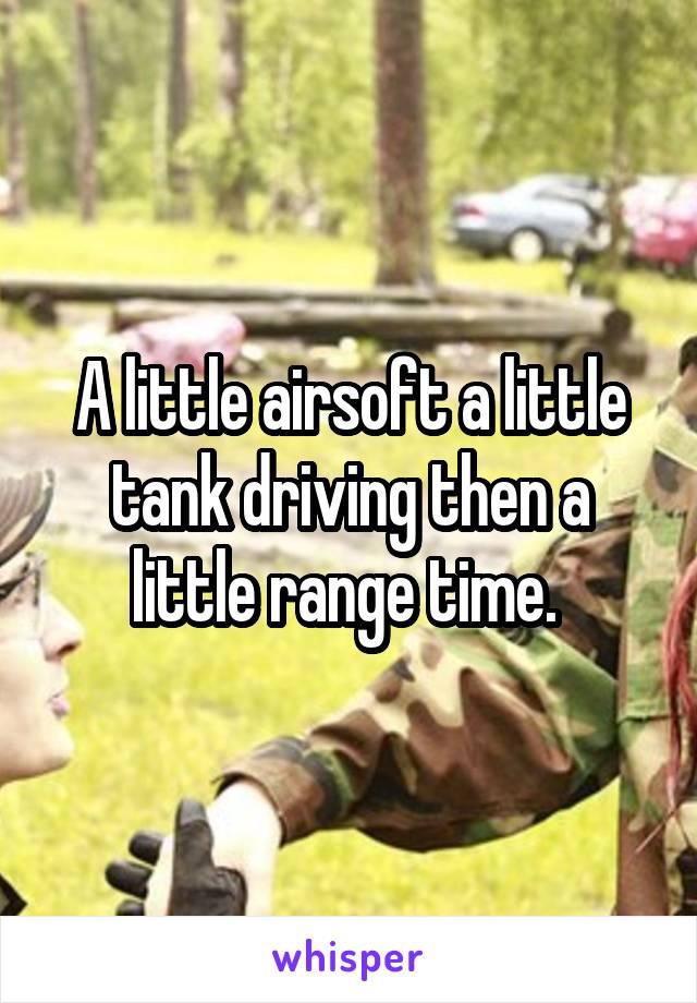 A little airsoft a little tank driving then a little range time.