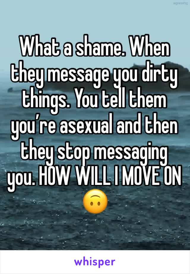 What a shame. When they message you dirty things. You tell them you're asexual and then they stop messaging you. HOW WILL I MOVE ON 🙃