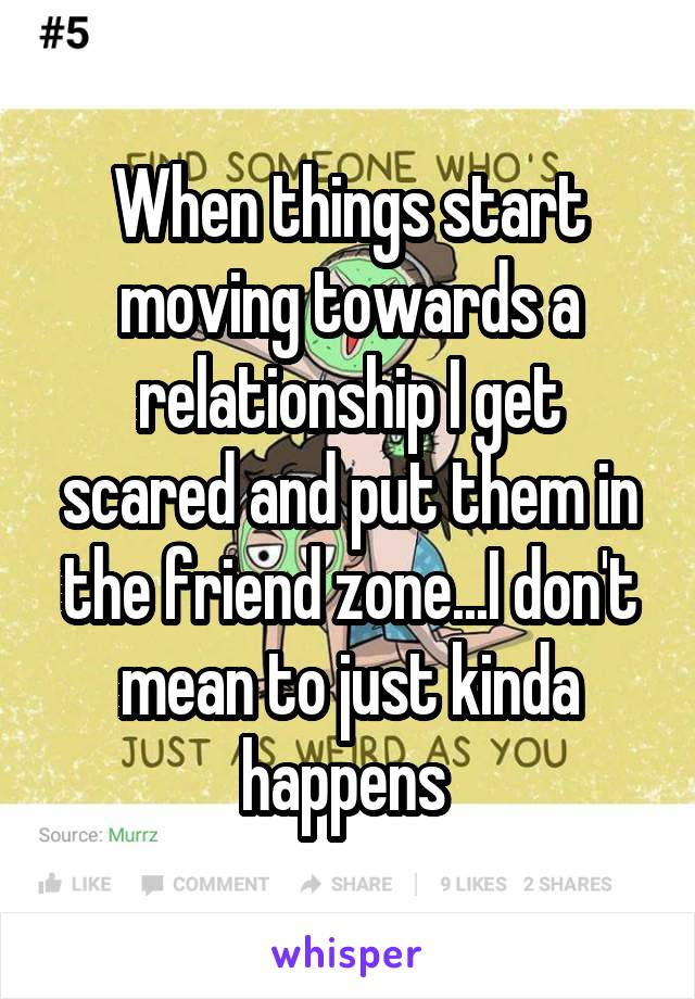 When things start moving towards a relationship I get scared and put them in the friend zone...I don't mean to just kinda happens