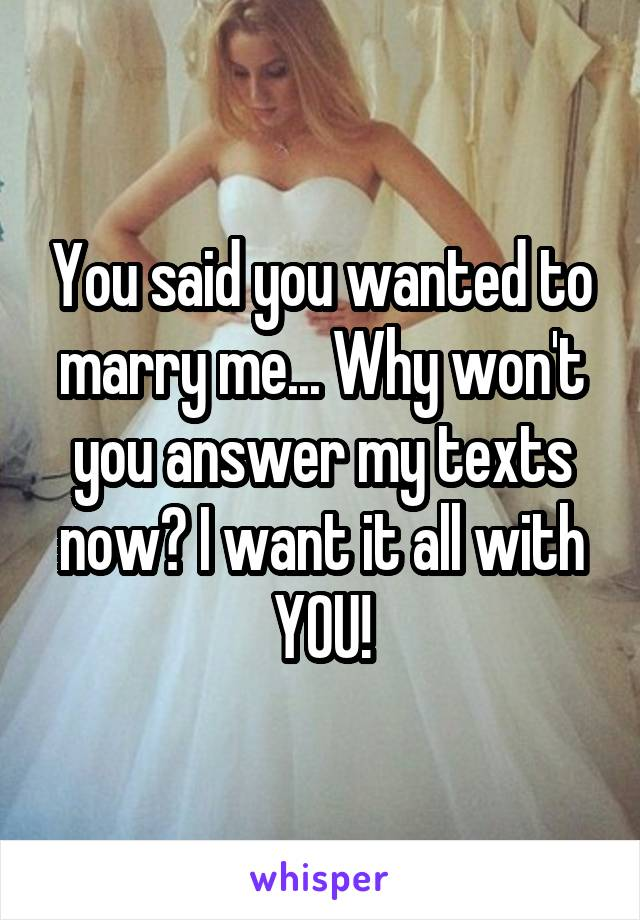 You said you wanted to marry me... Why won't you answer my texts now? I want it all with YOU!