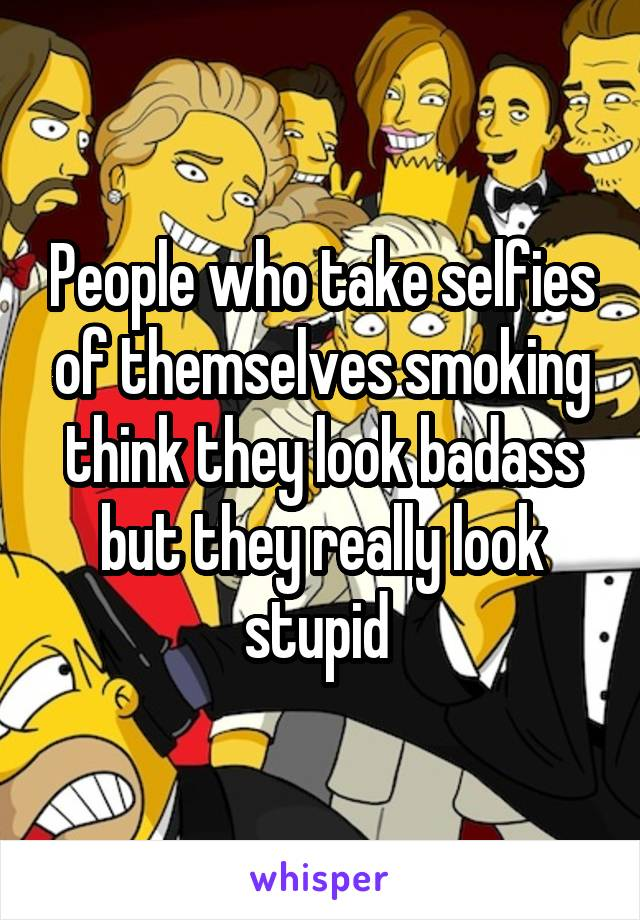 People who take selfies of themselves smoking think they look badass but they really look stupid