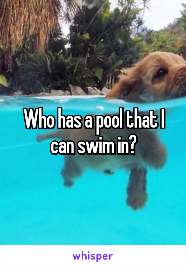 Who has a pool that I can swim in?
