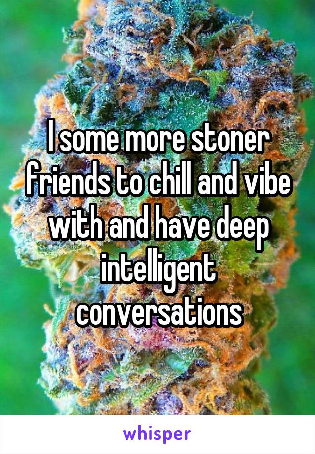 I some more stoner friends to chill and vibe with and have deep intelligent conversations