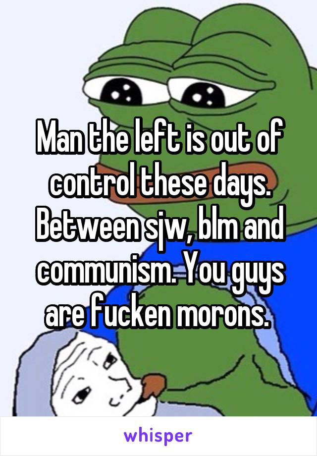 Man the left is out of control these days. Between sjw, blm and communism. You guys are fucken morons.