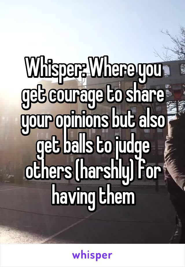 Whisper: Where you get courage to share your opinions but also get balls to judge others (harshly) for having them