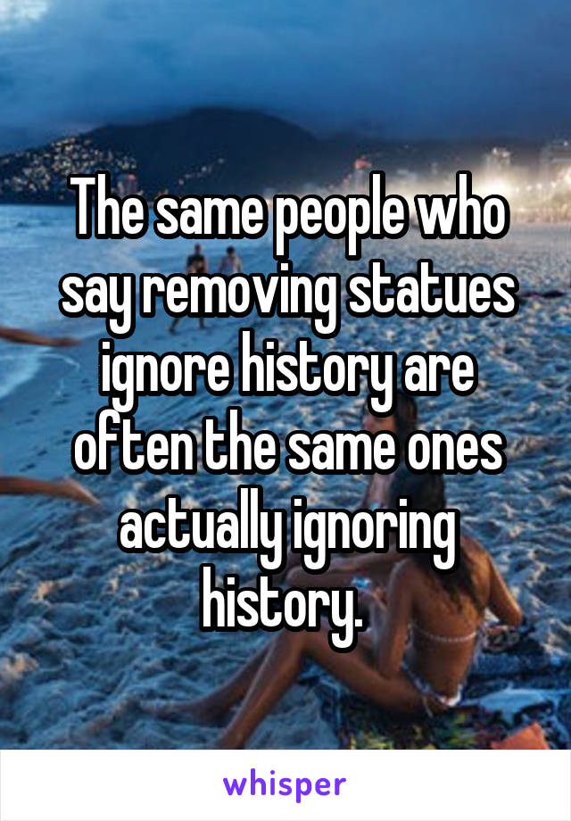 The same people who say removing statues ignore history are often the same ones actually ignoring history.