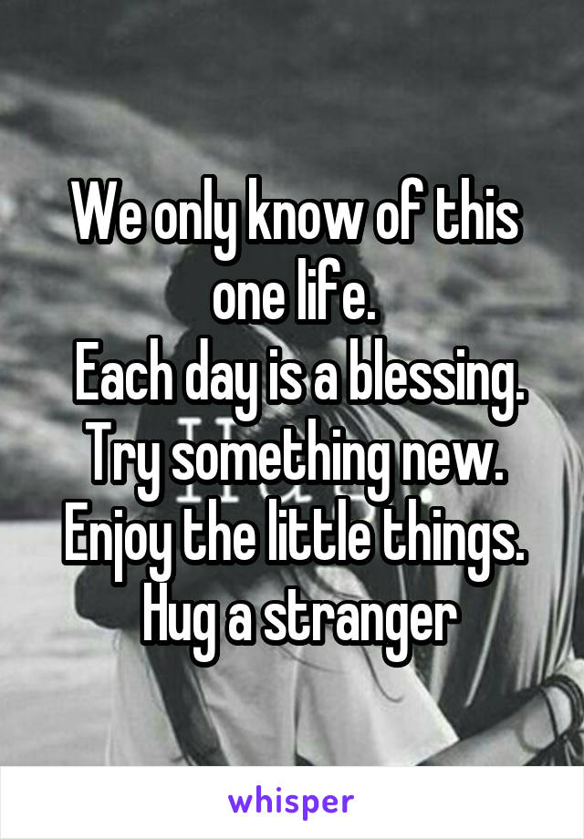 We only know of this one life.  Each day is a blessing. Try something new. Enjoy the little things.  Hug a stranger