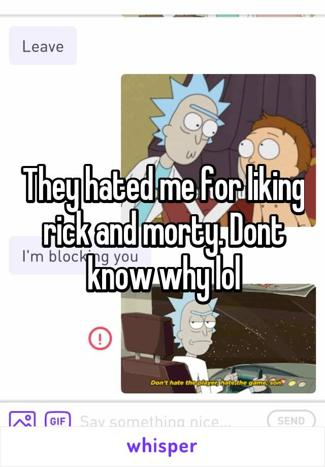 They hated me for liking rick and morty. Dont know why lol