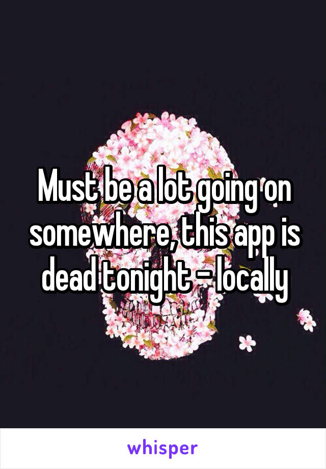 Must be a lot going on somewhere, this app is dead tonight - locally