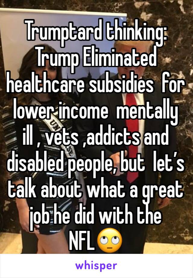 Trumptard thinking: Trump Eliminated healthcare subsidies  for lower income  mentally ill , vets ,addicts and disabled people, but  let's talk about what a great job he did with the NFL🙄