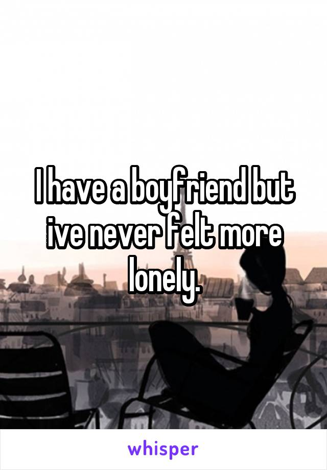 I have a boyfriend but ive never felt more lonely.
