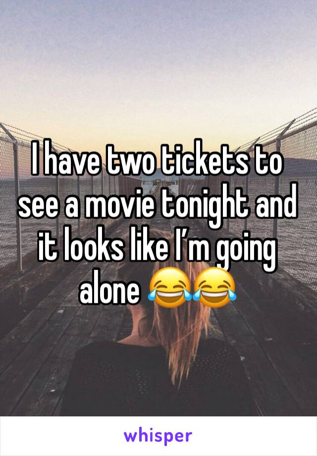 I have two tickets to see a movie tonight and it looks like I'm going alone 😂😂