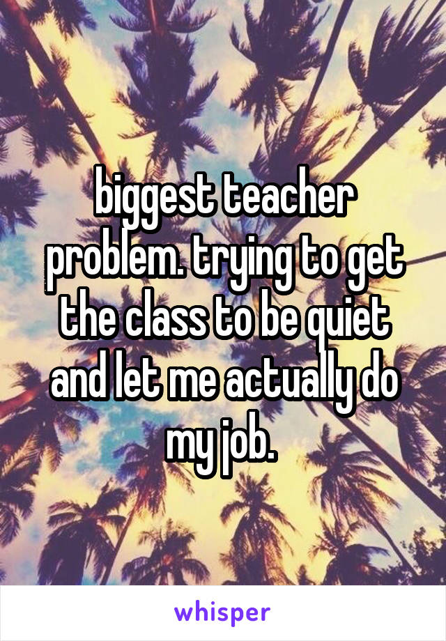 biggest teacher problem. trying to get the class to be quiet and let me actually do my job.