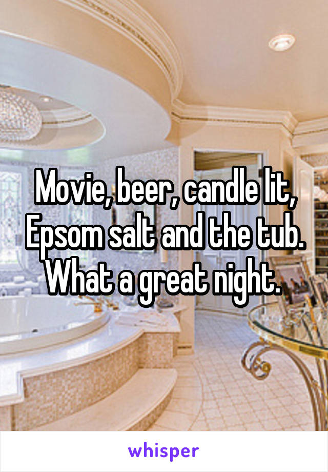 Movie, beer, candle lit, Epsom salt and the tub. What a great night.