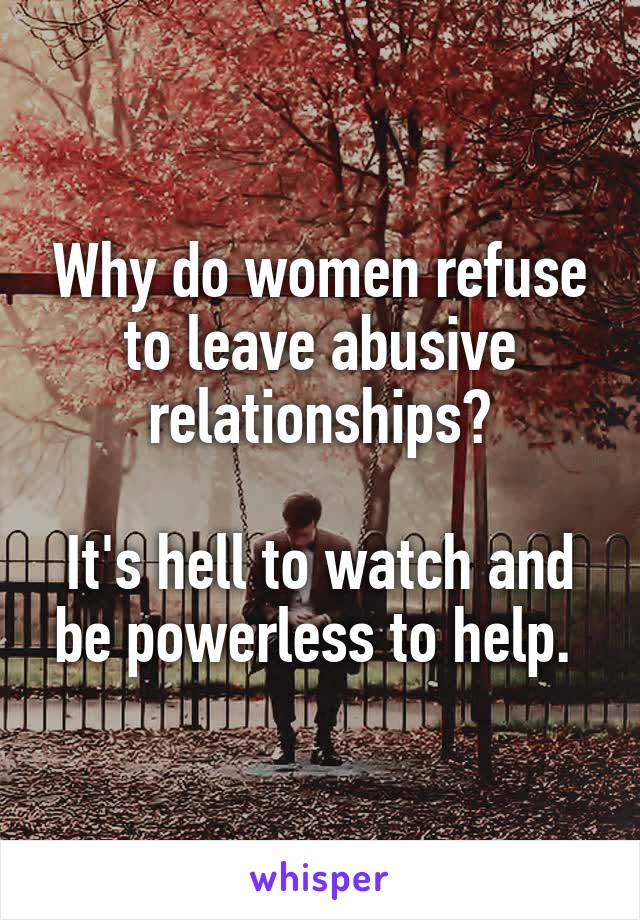 Why do women refuse to leave abusive relationships?  It's hell to watch and be powerless to help.