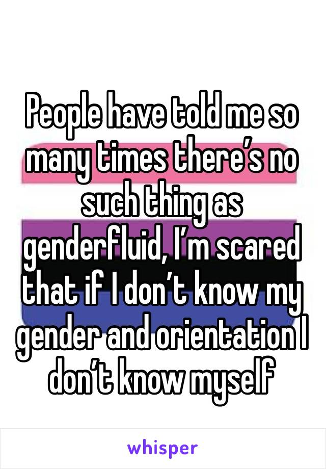 People have told me so many times there's no such thing as genderfluid, I'm scared that if I don't know my gender and orientation I don't know myself