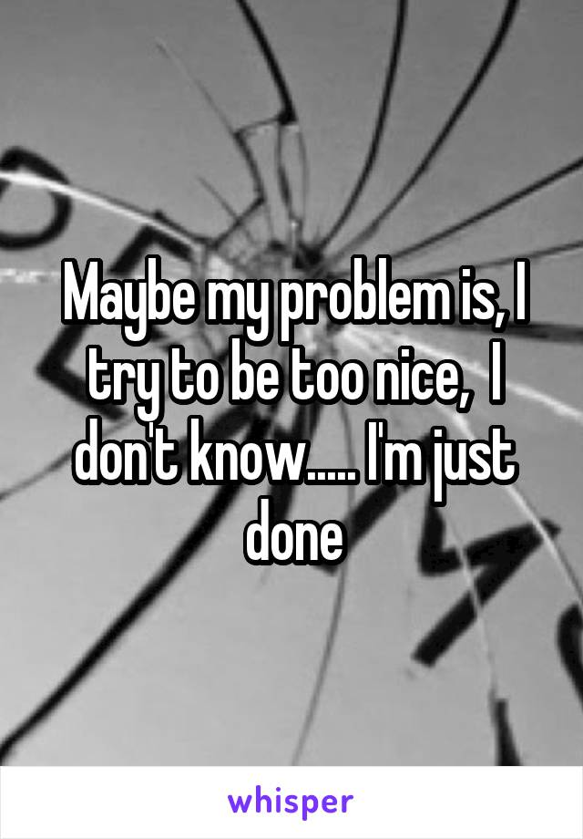 Maybe my problem is, I try to be too nice,  I don't know..... I'm just done