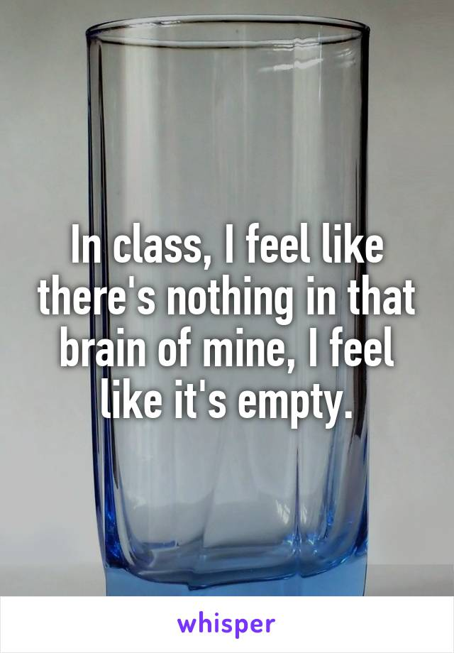 In class, I feel like there's nothing in that brain of mine, I feel like it's empty.