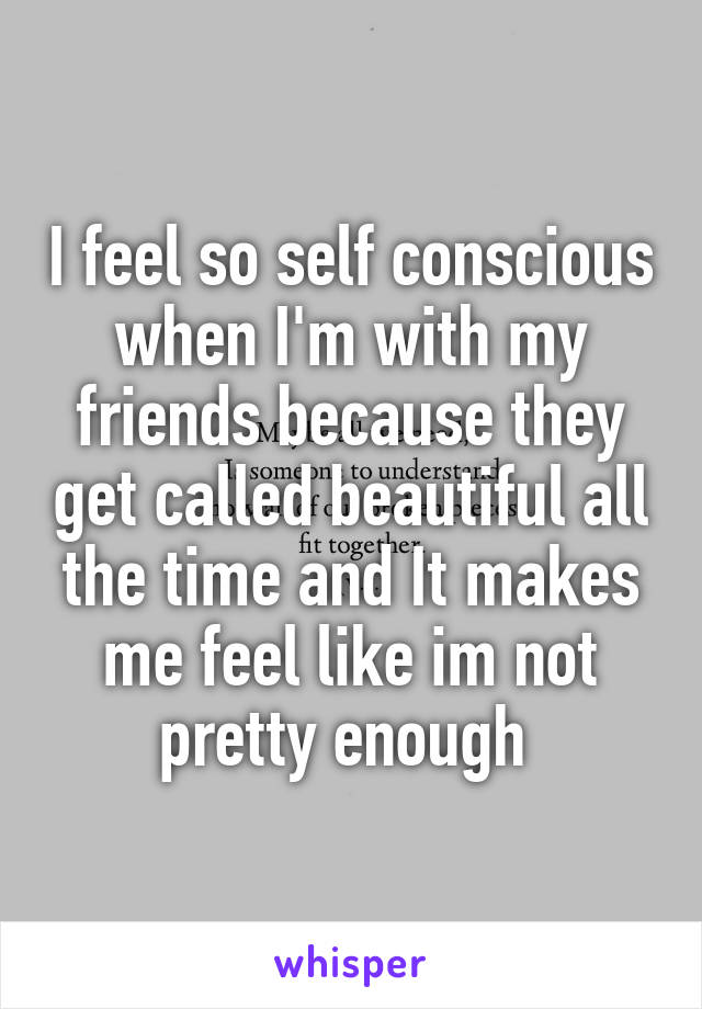 I feel so self conscious when I'm with my friends because they get called beautiful all the time and It makes me feel like im not pretty enough
