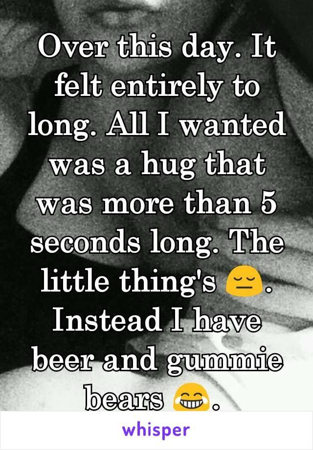Over this day. It felt entirely to long. All I wanted was a hug that was more than 5 seconds long. The little thing's 😔. Instead I have beer and gummie bears 😂.