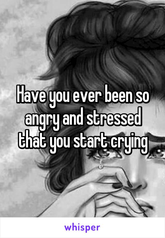 Have you ever been so angry and stressed that you start crying