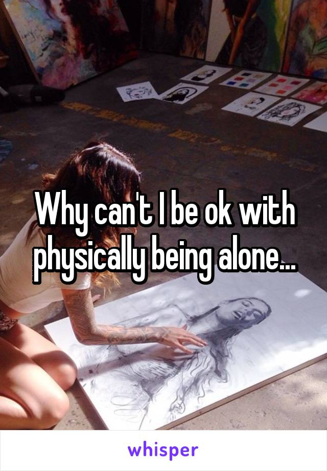 Why can't I be ok with physically being alone...
