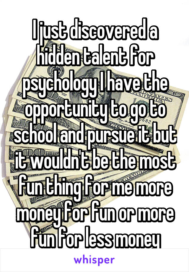 I just discovered a hidden talent for psychology I have the opportunity to go to school and pursue it but it wouldn't be the most fun thing for me more money for fun or more fun for less money