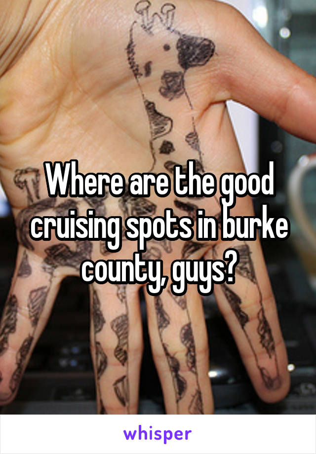 Where are the good cruising spots in burke county, guys?