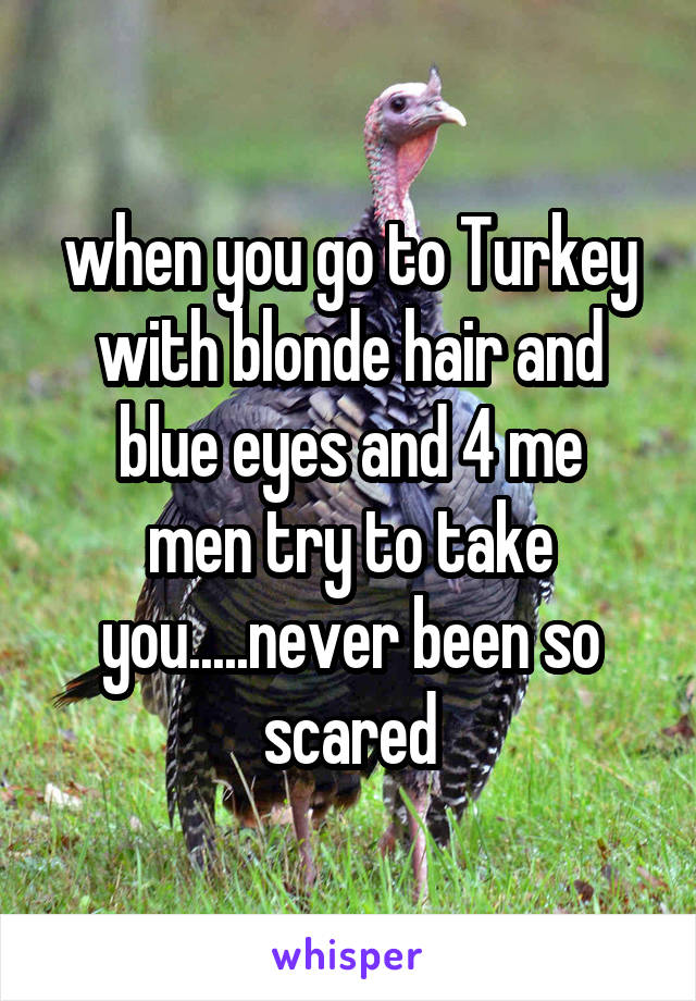 when you go to Turkey with blonde hair and blue eyes and 4 me men try to take you.....never been so scared