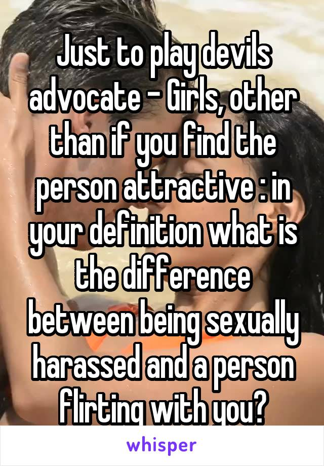 Just to play devils advocate - Girls, other than if you find the person attractive : in your definition what is the difference between being sexually harassed and a person flirting with you?