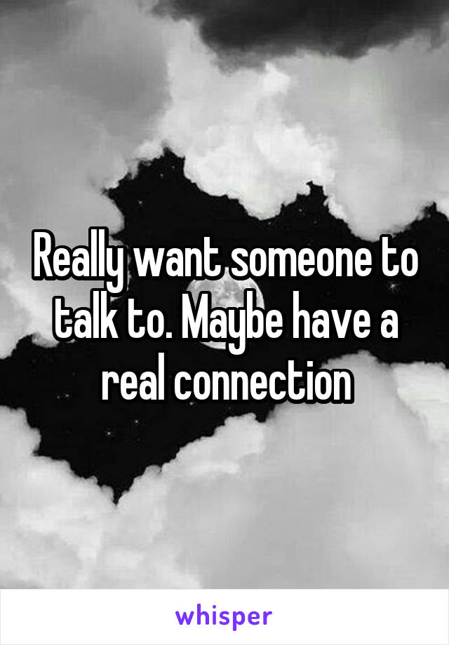 Really want someone to talk to. Maybe have a real connection