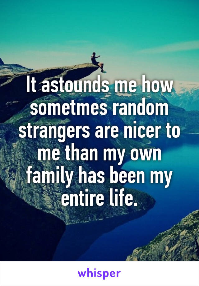 It astounds me how sometmes random strangers are nicer to me than my own family has been my entire life.