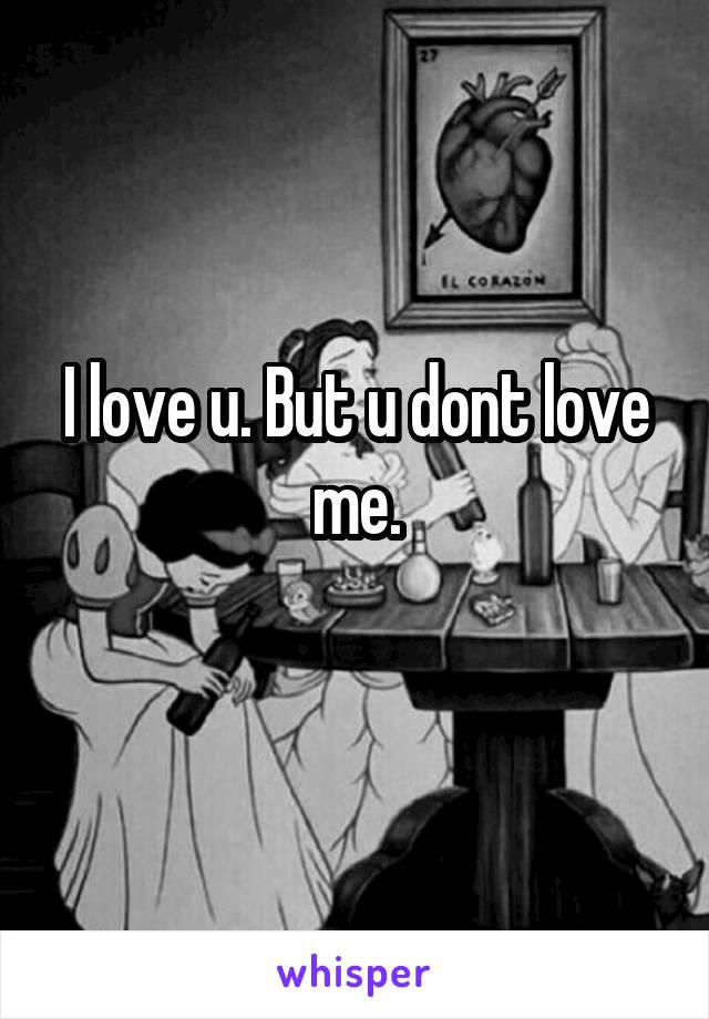 I love u. But u dont love me.