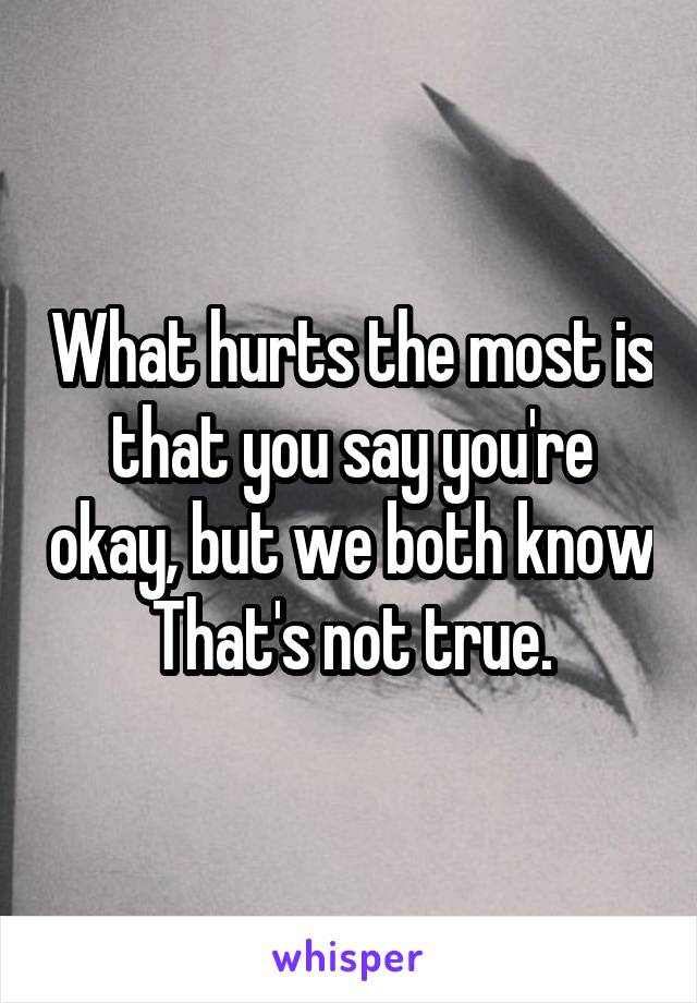 What hurts the most is that you say you're okay, but we both know That's not true.
