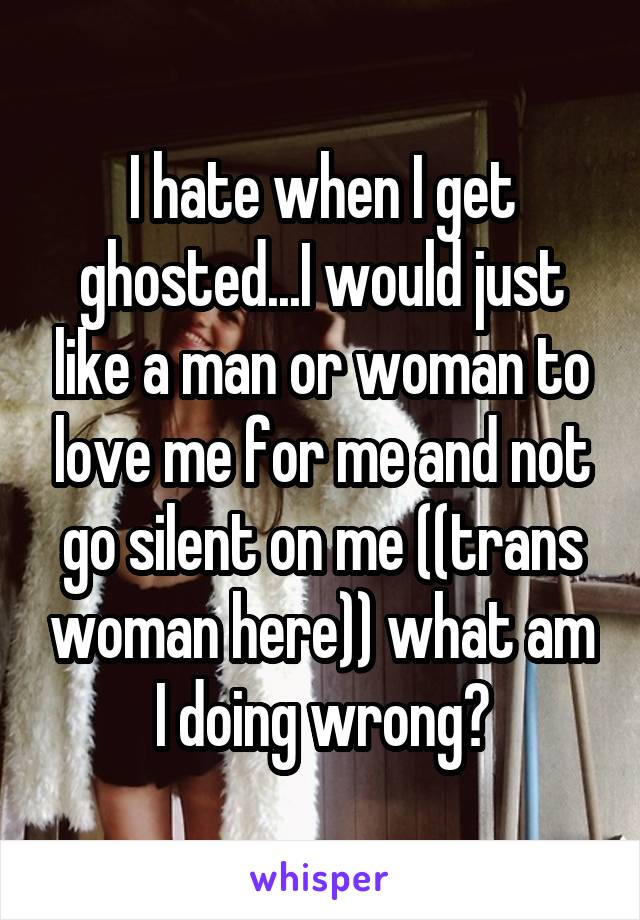 I hate when I get ghosted...I would just like a man or woman to love me for me and not go silent on me ((trans woman here)) what am I doing wrong?
